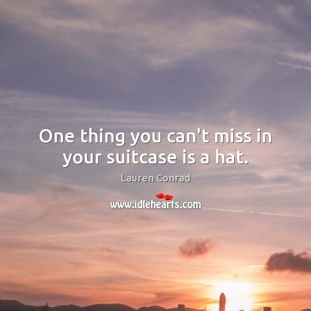 One thing you can't miss in your suitcase is a hat. Lauren Conrad Picture Quote