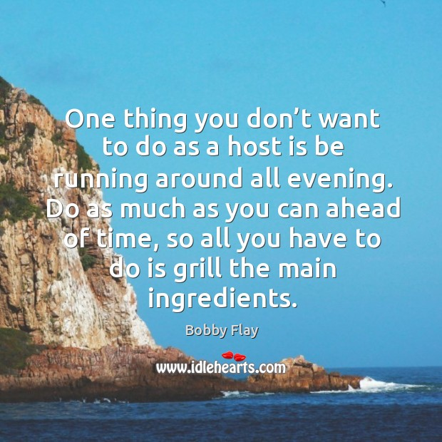 One thing you don't want to do as a host is be running around all evening. Bobby Flay Picture Quote
