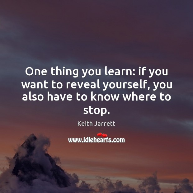 One thing you learn: if you want to reveal yourself, you also have to know where to stop. Keith Jarrett Picture Quote