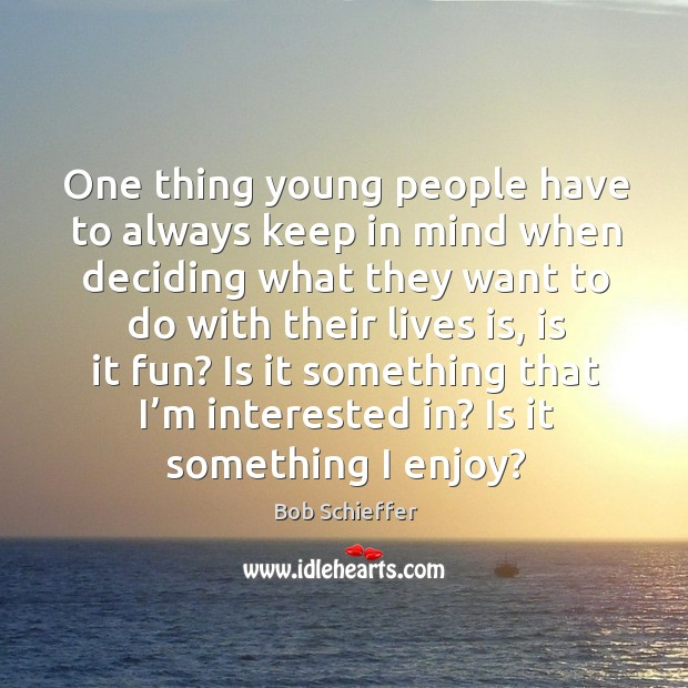 One thing young people have to always keep in mind when deciding what they want to do with their lives is, is it fun? Image
