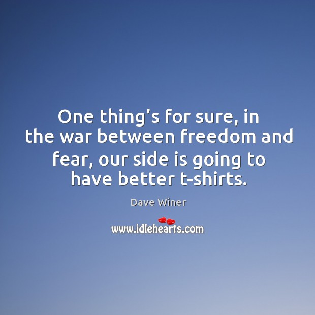 One thing's for sure, in the war between freedom and fear, our side is going to have better t-shirts. Image