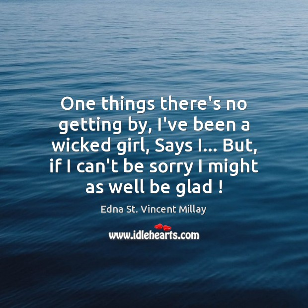 One things there's no getting by, I've been a wicked girl, Says Edna St. Vincent Millay Picture Quote