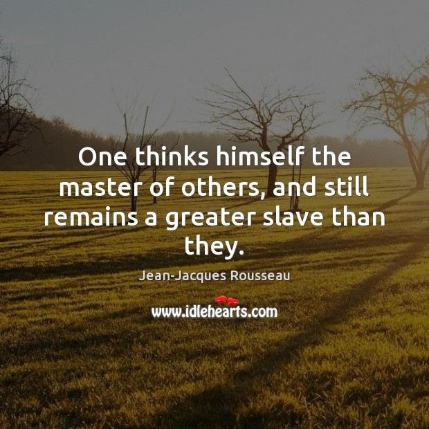 One thinks himself the master of others, and still remains a greater slave than they. Jean-Jacques Rousseau Picture Quote