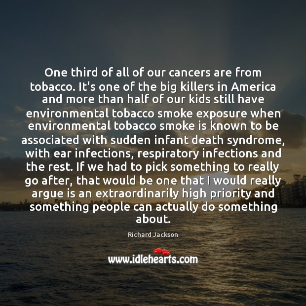 One third of all of our cancers are from tobacco. It's one Image