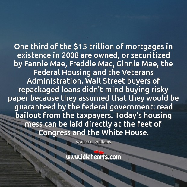 One third of the $15 trillion of mortgages in existence in 2008 are owned, Walter E. Williams Picture Quote