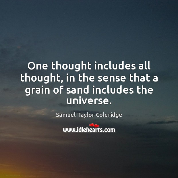 One thought includes all thought, in the sense that a grain of sand includes the universe. Samuel Taylor Coleridge Picture Quote