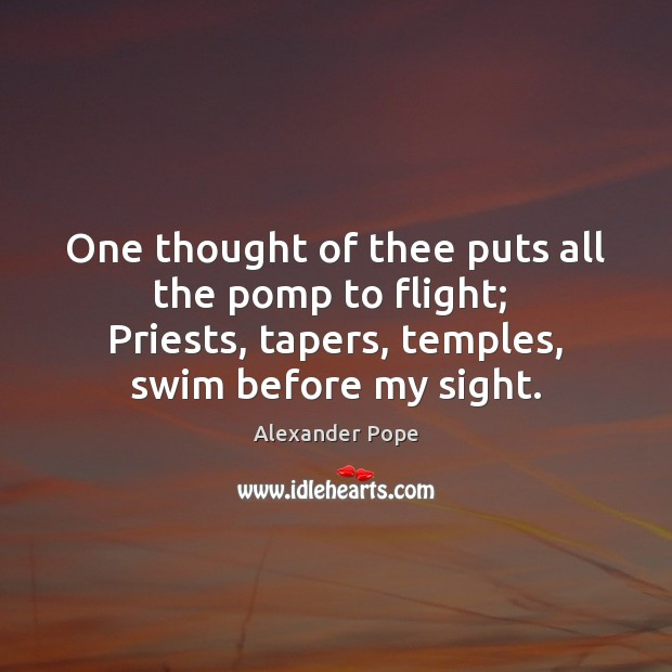 One thought of thee puts all the pomp to flight;  Priests, tapers, Image