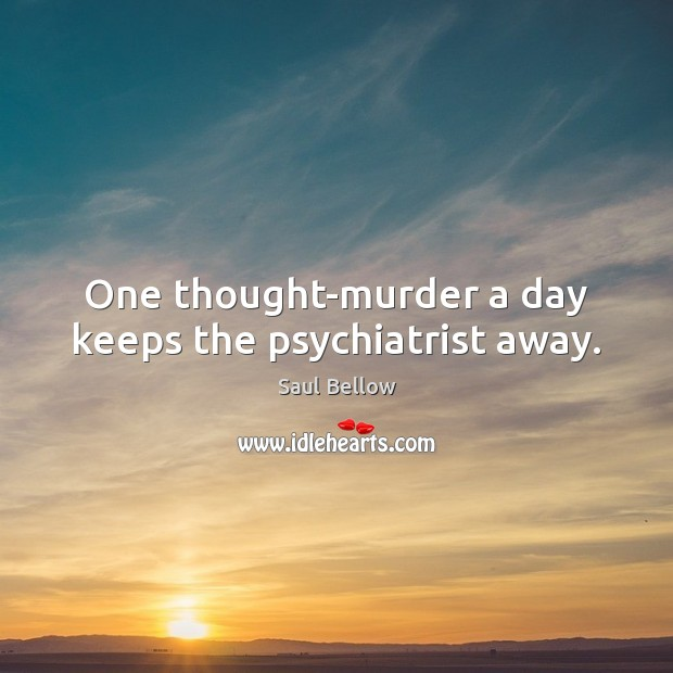 One thought-murder a day keeps the psychiatrist away. Saul Bellow Picture Quote