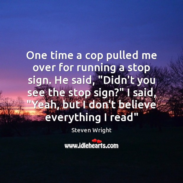 One time a cop pulled me over for running a stop sign. Steven Wright Picture Quote