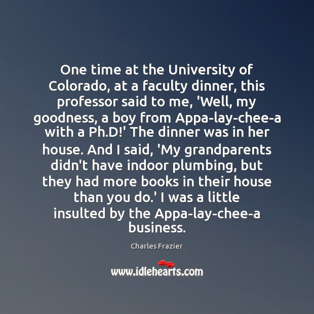One time at the University of Colorado, at a faculty dinner, this Charles Frazier Picture Quote