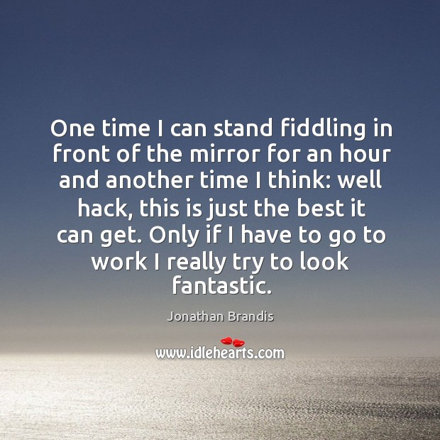 One time I can stand fiddling in front of the mirror for an hour and another time I think: Image