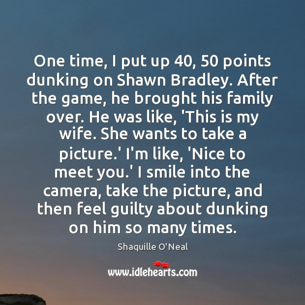 One time, I put up 40, 50 points dunking on Shawn Bradley. After the Shaquille O'Neal Picture Quote