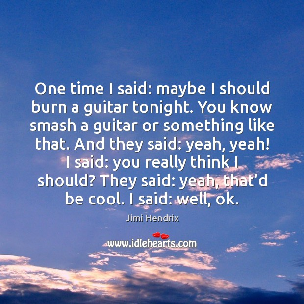 One time I said: maybe I should burn a guitar tonight. You Jimi Hendrix Picture Quote