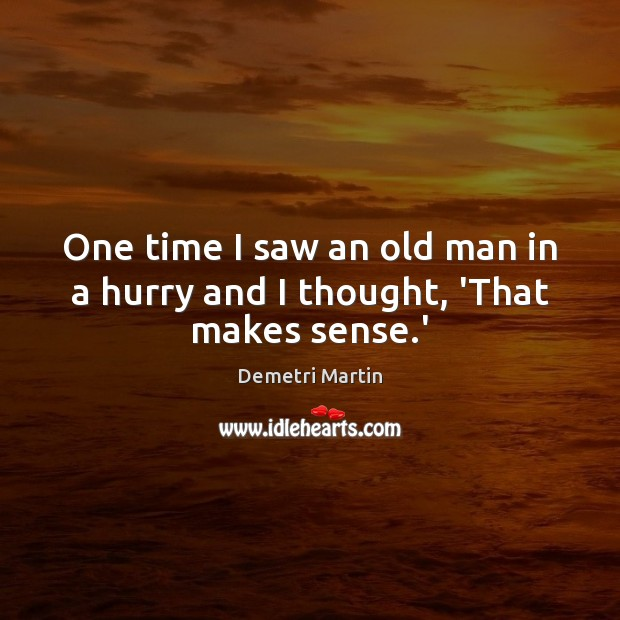 One time I saw an old man in a hurry and I thought, 'That makes sense.' Demetri Martin Picture Quote
