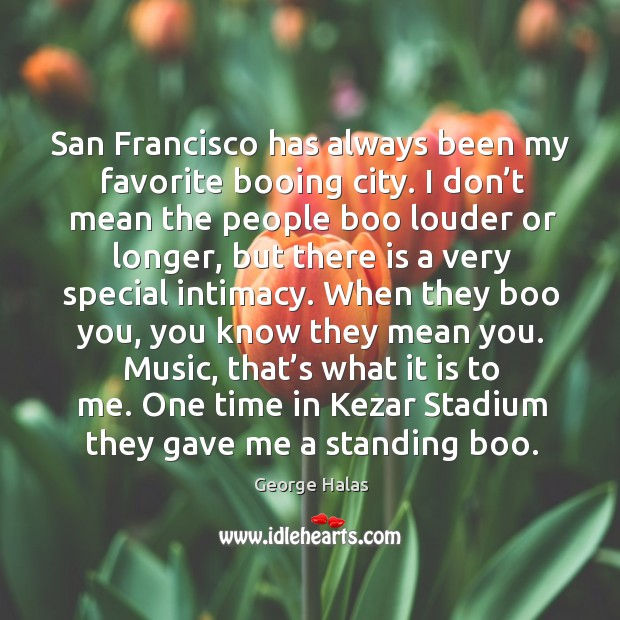 One time in kezar stadium they gave me a standing boo. George Halas Picture Quote
