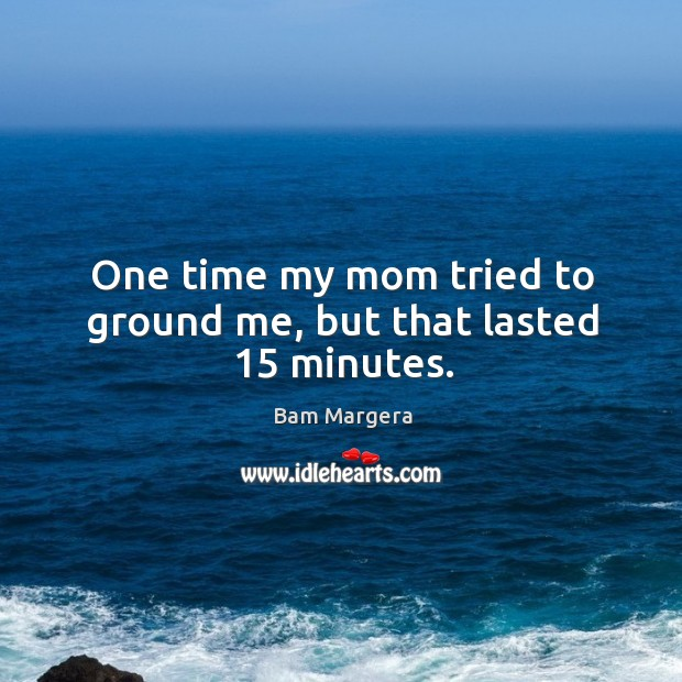 One time my mom tried to ground me, but that lasted 15 minutes. Image