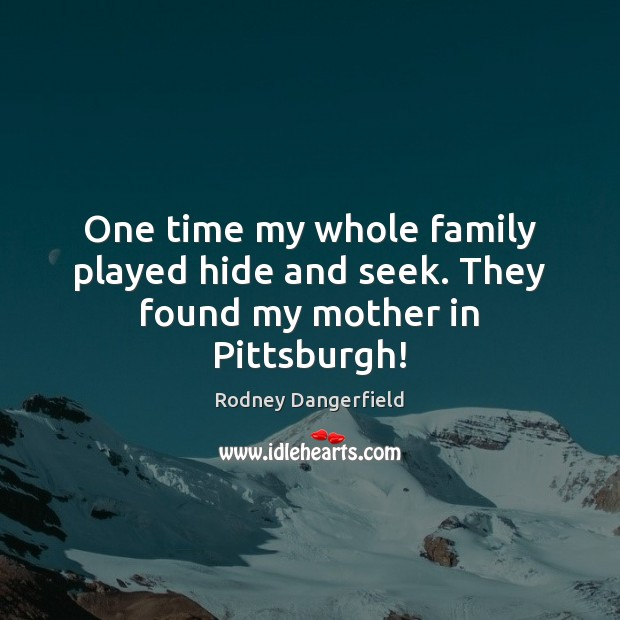 One time my whole family played hide and seek. They found my mother in Pittsburgh! Rodney Dangerfield Picture Quote