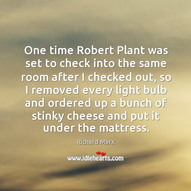 One time robert plant was set to check into the same room after I checked out Richard Marx Picture Quote