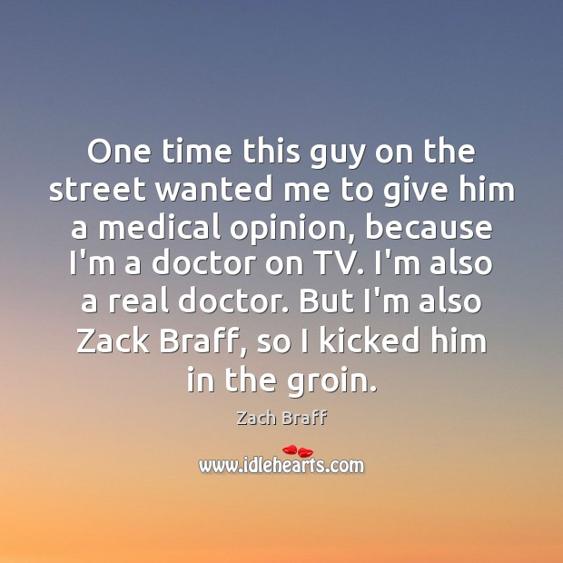 One time this guy on the street wanted me to give him Zach Braff Picture Quote