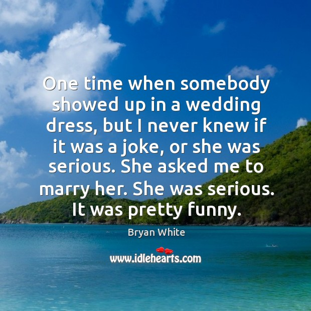 Image, One time when somebody showed up in a wedding dress, but I never knew if it was a joke