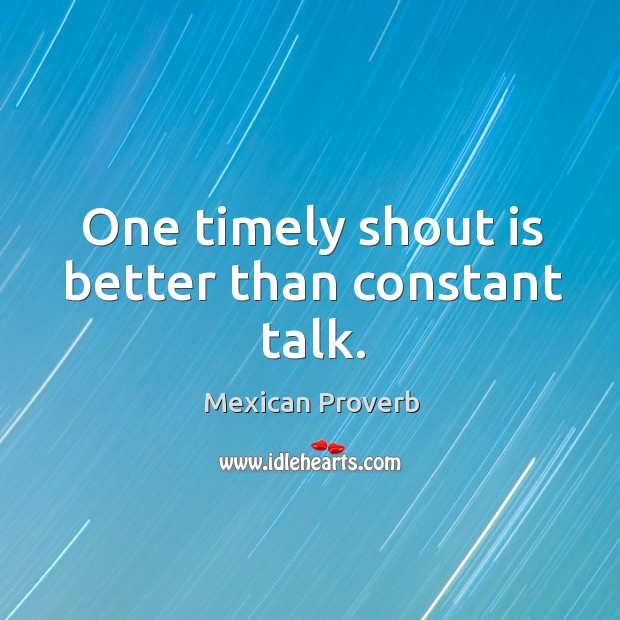 One timely shout is better than constant talk. Mexican Proverbs Image