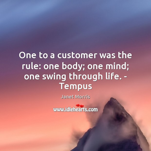 One to a customer was the rule: one body; one mind; one swing through life. – Tempus Janet Morris Picture Quote