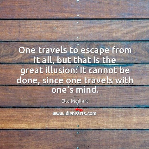 Image, One travels to escape from it all, but that is the great illusion: it cannot be done, since one travels with one's mind.