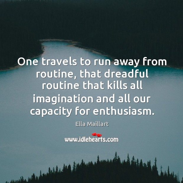 Image, One travels to run away from routine, that dreadful routine that kills all