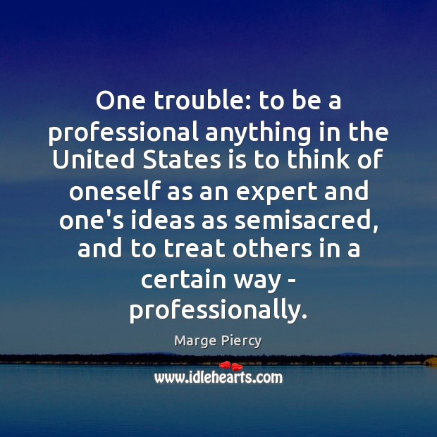 One trouble: to be a professional anything in the United States is Marge Piercy Picture Quote