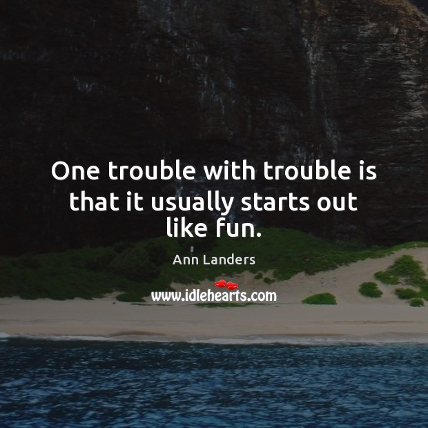 One trouble with trouble is that it usually starts out like fun. Ann Landers Picture Quote