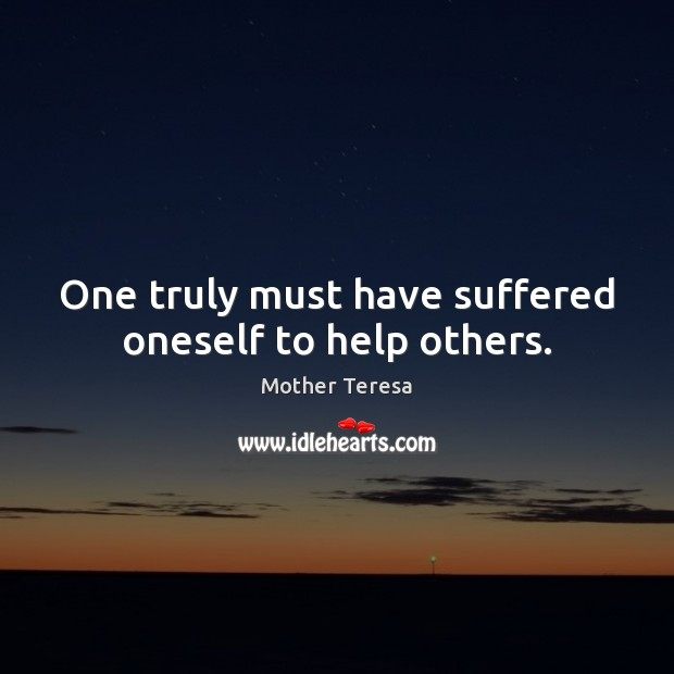 One truly must have suffered oneself to help others. Image