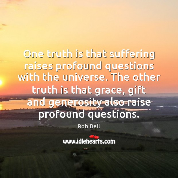 One truth is that suffering raises profound questions with the universe. The Rob Bell Picture Quote