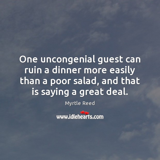One uncongenial guest can ruin a dinner more easily than a poor Myrtle Reed Picture Quote