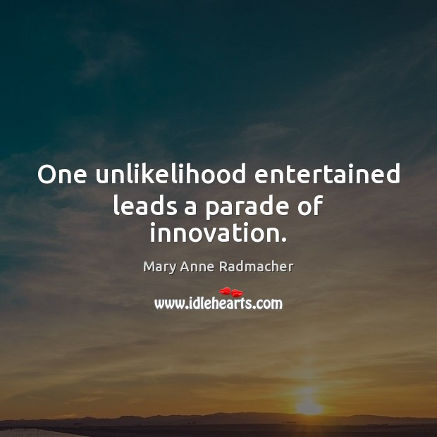 One unlikelihood entertained leads a parade of innovation. Image