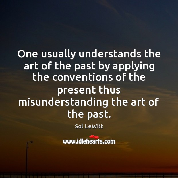 Sol LeWitt Picture Quote image saying: One usually understands the art of the past by applying the conventions