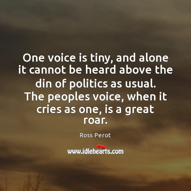 One voice is tiny, and alone it cannot be heard above the Ross Perot Picture Quote