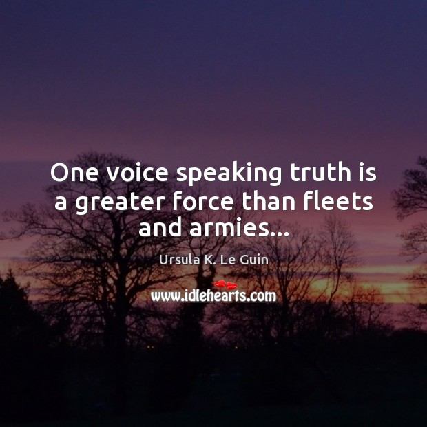 One voice speaking truth is a greater force than fleets and armies… Ursula K. Le Guin Picture Quote