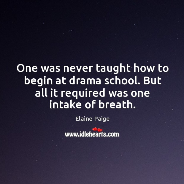 One was never taught how to begin at drama school. But all it required was one intake of breath. Elaine Paige Picture Quote