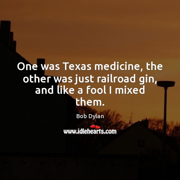 Image, One was Texas medicine, the other was just railroad gin, and like a fool I mixed them.