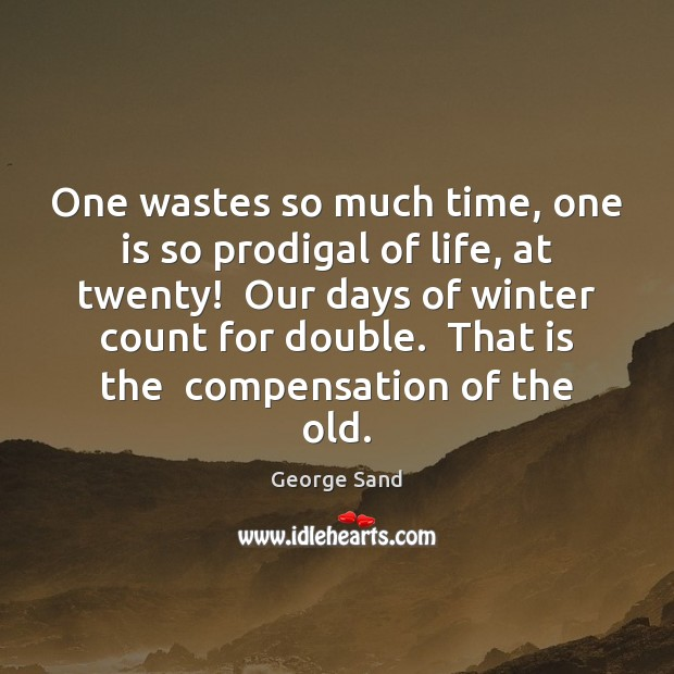 One wastes so much time, one is so prodigal of life, at George Sand Picture Quote