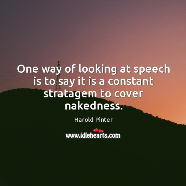 One way of looking at speech is to say it is a constant stratagem to cover nakedness. Image