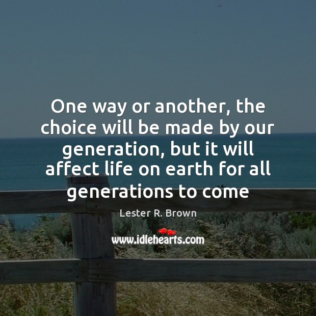 One way or another, the choice will be made by our generation, Lester R. Brown Picture Quote