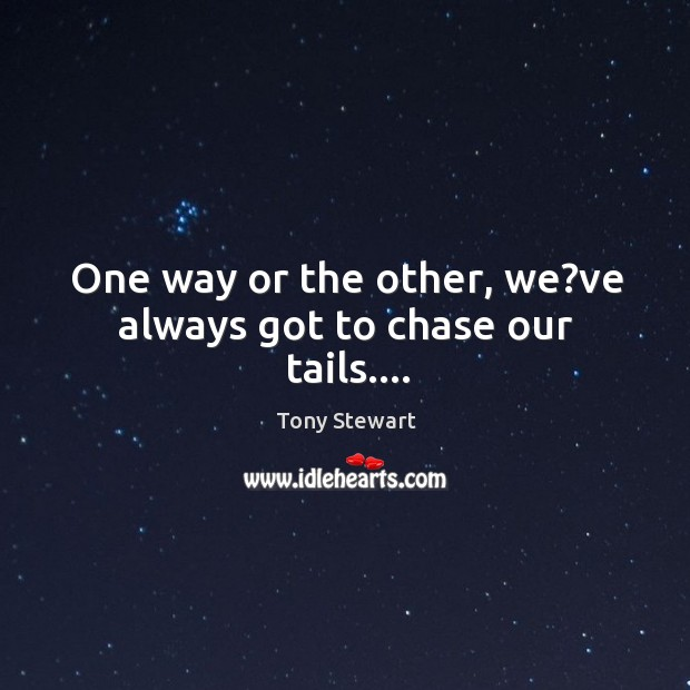 One way or the other, we?ve always got to chase our tails…. Image
