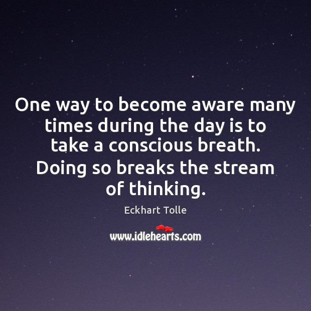 One way to become aware many times during the day is to Eckhart Tolle Picture Quote