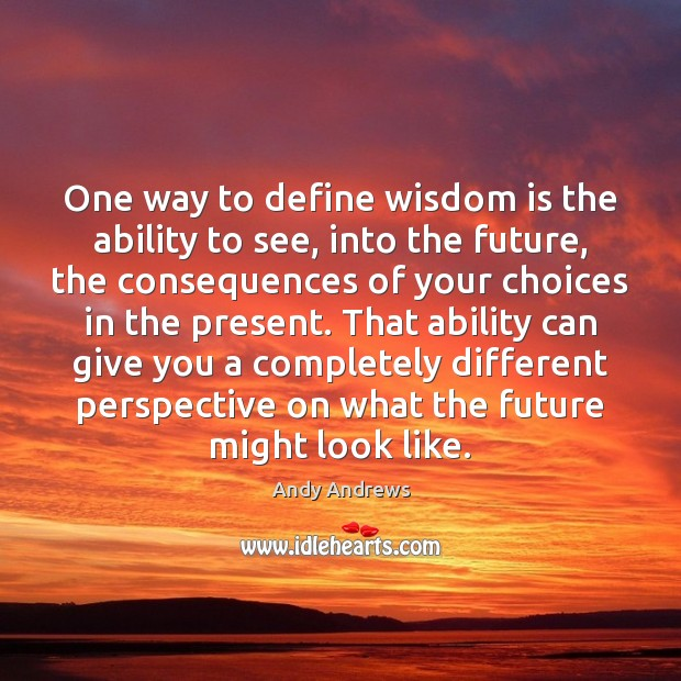 One way to define wisdom is the ability to see, into the Andy Andrews Picture Quote