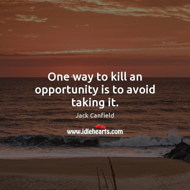 Image, One way to kill an opportunity is to avoid taking it.