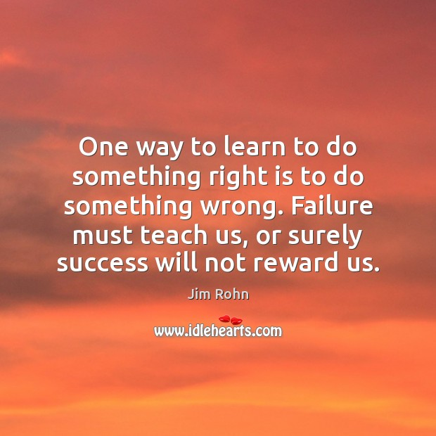 One way to learn to do something right is to do something Jim Rohn Picture Quote