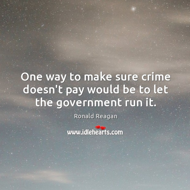 Image, One way to make sure crime doesn't pay would be to let the government run it.