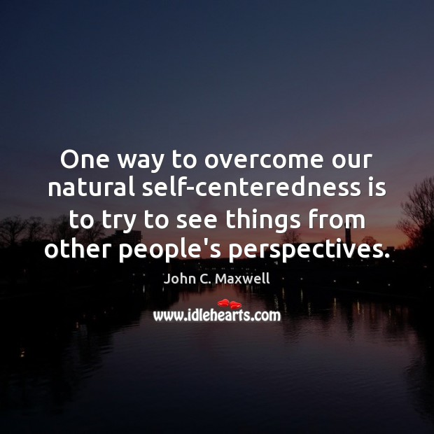 One way to overcome our natural self-centeredness is to try to see Image
