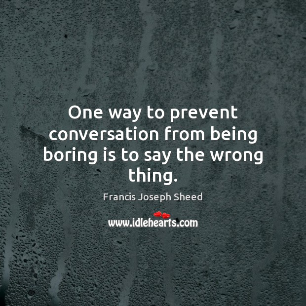 One way to prevent conversation from being boring is to say the wrong thing. Image